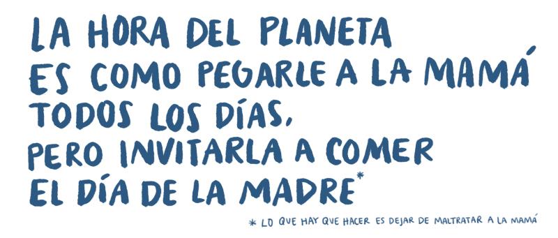 La hora del planeta es como pegarle a la mamá todos los días, pero invitarla a comer el día de la madre (lo que hay que hacer es dejar de maltratar a la mamá)