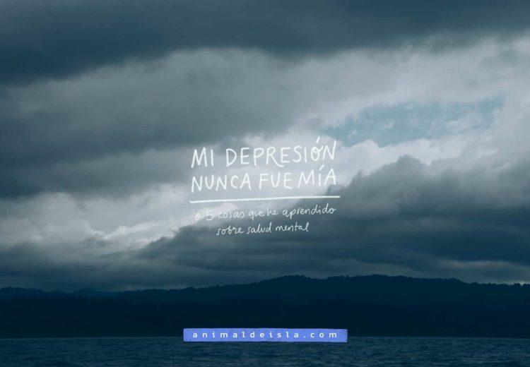 Mi depresión nunca fue mía (o 5 cosas que he aprendido sobre salud mental)